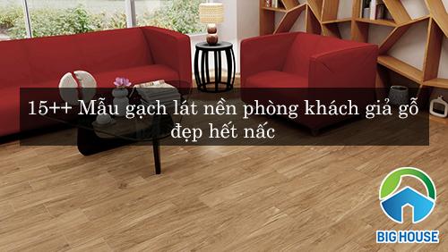 15++ Mẫu gạch lát nền phòng khách giả gỗ SANG – GIÁ RẺ – ĐẸP hết nấc