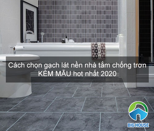 Cách chọn gạch lát nền nhà tắm chống trơn KÈM MẪU hot nhất 2020
